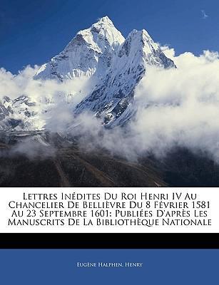 Lettres Indites Du Roi Henri IV Au Chancelier de Bellivre Du 8 Fvrier 1581 Au 23 Septembre 1601