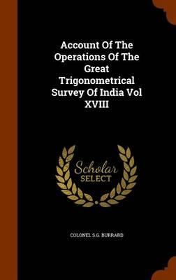 Account of the Operations of the Great Trigonometrical Survey of India Vol XVIII