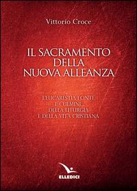 Il sacramento della nuova alleanza. L'eucarestia fonte e culmine della liturgia e della vita cristiana