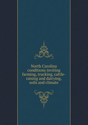 North Carolina Conditions Inviting Farming, Trucking, Cattle-Raising and Dairying, Soils and Climate