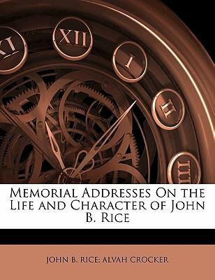 Memorial Addresses on the Life and Character of John B. Rice