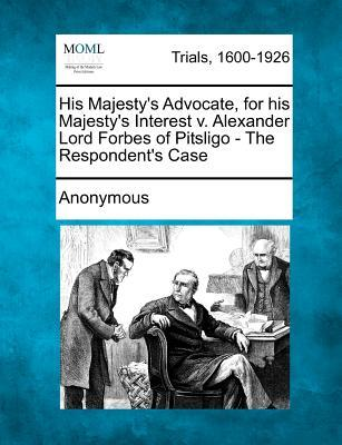 His Majesty's Advocate, for His Majesty's Interest V. Alexander Lord Forbes of Pitsligo - The Respondent's Case