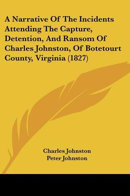A Narrative of the Incidents Attending the Capture, Detention, and Ransom of Charles Johnston, of Botetourt County, Virginia