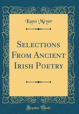 Selections From Ancient Irish Poetry (Classic Reprint)