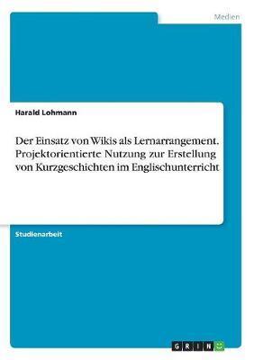 Der Einsatz von Wikis als Lernarrangement. Projektorientierte Nutzung zur Erstellung von Kurzgeschichten im Englischunterricht