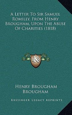 A Letter to Sir Samuel Romilly, from Henry Brougham, Upon the Abuse of Charities (1818)