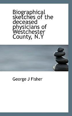 Biographical Sketches of the Deceased Physicians of Westchester County, N.y