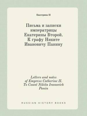 Letters and Notes of Empress Catherine II. to Count Nikita Ivanovich Panin