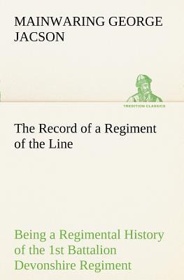 The Record of a Regiment of the Line Being a Regimental History of the 1st Battalion Devonshire Regiment during the Boer War 1899-1902