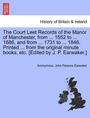 The Court Leet Records of the Manor of Manchester, from ... 1552 to ... 1686, and from ... 1731 to ... 1846. Printed ... from the original minute books, etc. [Edited by J. P. Earwaker.] Vol. IV