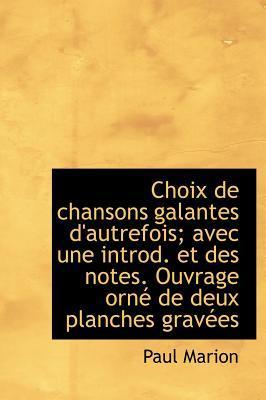 Choix de Chansons Galantes D'Autrefois; Avec Une Introd. Et Des Notes. Ouvrage Orn de Deux Planches