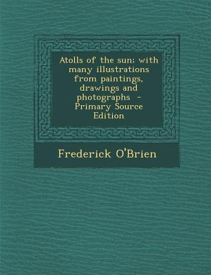 Atolls of the Sun; With Many Illustrations from Paintings, Drawings and Photographs - Primary Source Edition