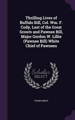Thrilling Lives of Buffalo Bill, Col. Wm. F. Cody, Last of the Great Scouts and Pawnee Bill, Major Gordon W. Lillie (Pawnee Bill) White Chief of Pawnees