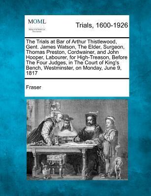 The Trials at Bar of Arthur Thistlewood, Gent. James Watson, the Elder, Surgeon, Thomas Preston, Cordwainer, and John Hooper, Labourer, for High-Treas