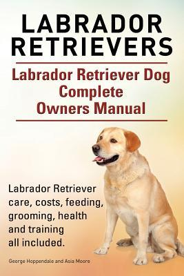 Labrador Retrievers. Labrador Retriever Dog Complete Owners Manual. Labrador Retriever care, costs, feeding, grooming, health and training all included.