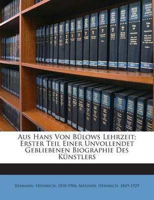 Aus Hans Von Bulows Lehrzeit; Erster Teil Einer Unvollendet Gebliebenen Biographie Des Kunstlers