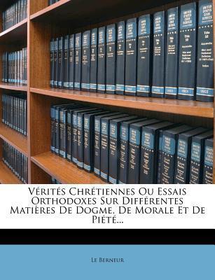 Verites Chretiennes Ou Essais Orthodoxes Sur Differentes Matieres de Dogme, de Morale Et de Piete.