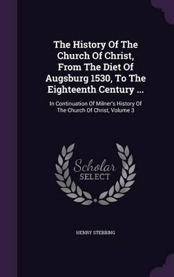 The History of the Church of Christ, from the Diet of Augsburg 1530, to the Eighteenth Century .