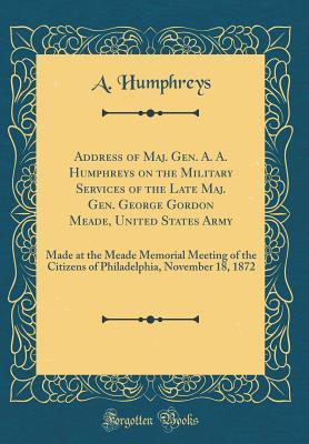 Address of Maj. Gen. A. A. Humphreys on the Military Services of the Late Maj. Gen. George Gordon Meade, United States Army
