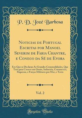 Noticias de Portugal Escritas por Manoel Severim de Faria Chantre, e Conego da Sé de Evora, Vol. 2