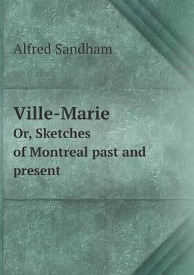 Ville-Marie Or, Sketches of Montreal Past and Present