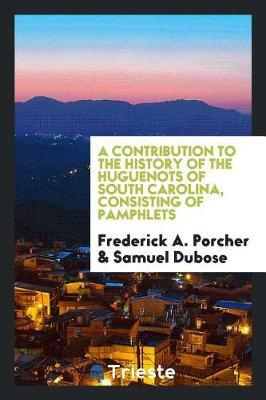A contribution to the history of the Huguenots of South Carolina, consisting of pamphlets