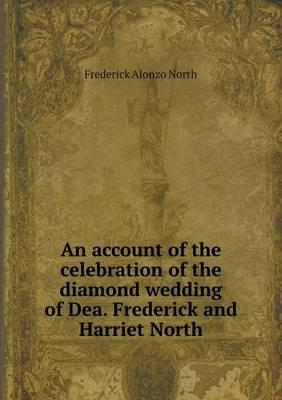 An Account of the Celebration of the Diamond Wedding of Dea. Frederick and Harriet North