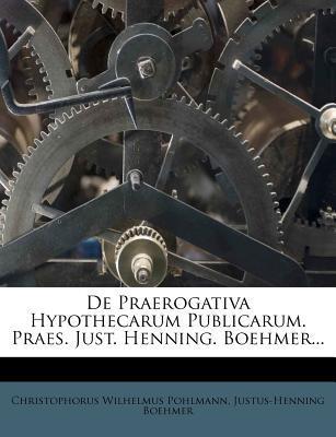 de Praerogativa Hypothecarum Publicarum. Praes. Just. Henning. Boehmer.