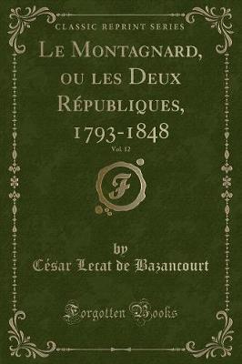 Le Montagnard, ou les Deux Républiques, 1793-1848, Vol. 12 (Classic Reprint)