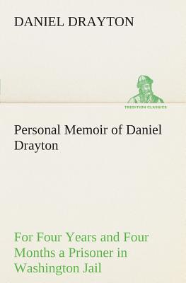 Personal Memoir of Daniel Drayton For Four Years and Four Months a Prisoner (For Charity's Sake) in Washington Jail