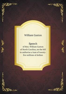 Speech of Hon. William Gaston of North Carolina, on the Bill to Authorise a Loan of Twenty-Five Millions of Dollars