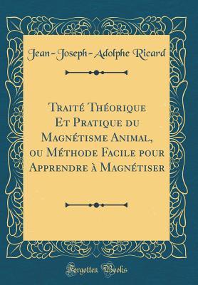 Traité Théorique Et Pratique du Magnétisme Animal, ou Méthode Facile pour Apprendre à Magnétiser (Classic Reprint)