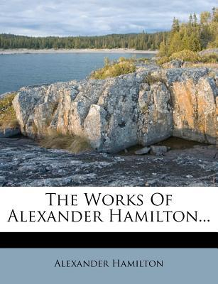 The Works of Alexander Hamilton...