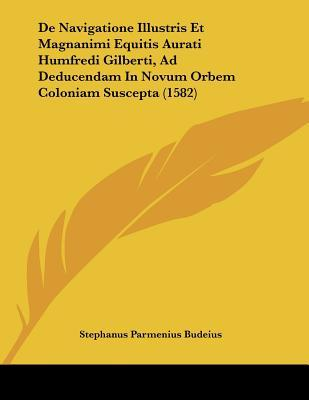 de Navigatione Illustris Et Magnanimi Equitis Aurati Humfredi Gilberti, Ad Deducendam in Novum Orbem Coloniam Suscepta (1582)