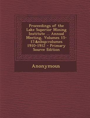 Proceedings of the Lake Superior Mining Institute ... Annual Meeting, Volumes 15-17; Volumes 1910-1912