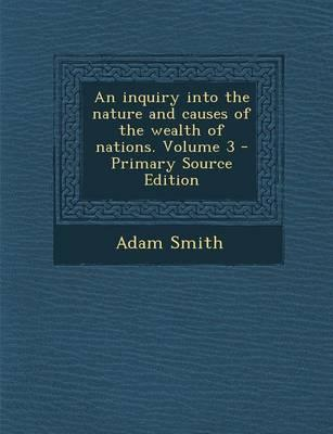An Inquiry Into the Nature and Causes of the Wealth of Nations, Volume 3 - Primary Source Edition