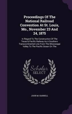 Proceedings of the National Railroad Convention at St. Louis, Mo., November 23 and 24, 1875
