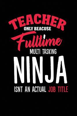 Teacher Only Because Fulltime Multi Tasking Ninja Isnt An Actual Job Title