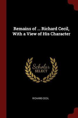 Remains of ... Richard Cecil, with a View of His Character