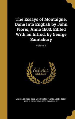 The Essays of Montaigne. Done Into English by John Florio, Anno 1603. Edited with an Introd. by George Saintsbury; Volume 1