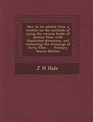 How to Tie Salmon Flies; A Treatise on the Methods of Tying the Various Kinds of Salmon Flies; With Illustrated Directions, and Containing the Dressings of Forty Flies .. - Primary Source Edition