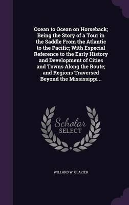 Ocean to Ocean on Horseback; Being the Story of a Tour in the Saddle from the Atlantic to the Pacific; With Especial Reference to the Early History ... Regions Traversed Beyond the Mississippi ..