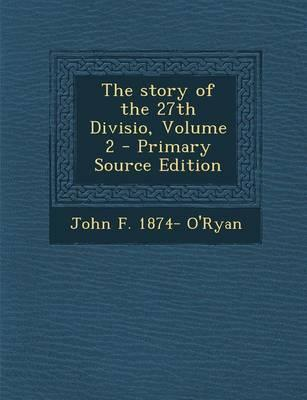 The Story of the 27th Divisio, Volume 2 - Primary Source Edition