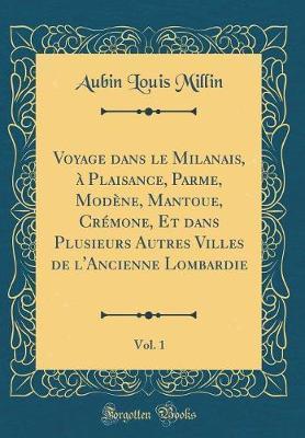 Voyage dans le Milanais, à Plaisance, Parme, Modène, Mantoue, Crémone, Et dans Plusieurs Autres Villes de l'Ancienne Lombardie, Vol. 1 (Classic Reprint)