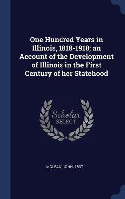 One Hundred Years in Illinois, 1818-1918; An Account of the Development of Illinois in the First Century of Her Statehood