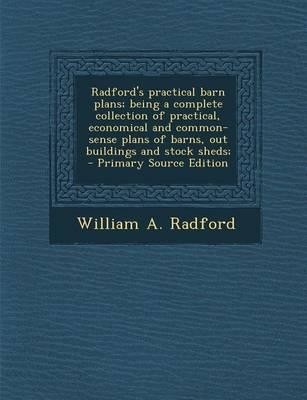 Radford's Practical Barn Plans; Being a Complete Collection of Practical, Economical and Common-Sense Plans of Barns, Out Buildings and Stock Sheds;