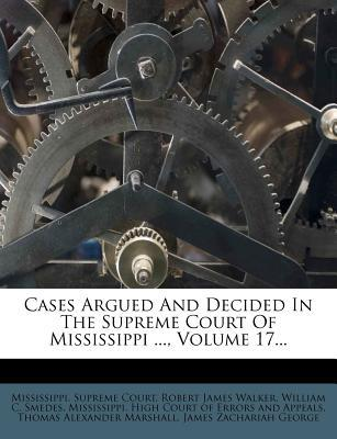 Cases Argued and Decided in the Supreme Court of Mississippi, Volume 17.