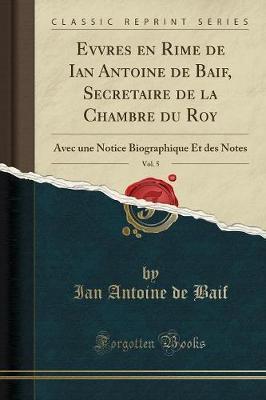 Evvres en Rime de Ian Antoine de Baif, Secretaire de la Chambre du Roy, Vol. 5