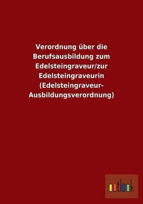 Verordnung über die Berufsausbildung zum Edelsteingraveur/zur Edelsteingraveurin (Edelsteingraveur-Ausbildungsverordnung)