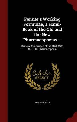 Fenner's Working Formulae, a Hand-Book of the Old and the New Pharmacopoeias .